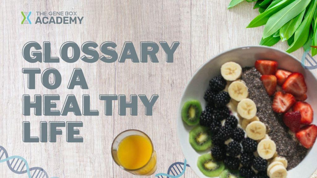 Glossary to a healthy life Glossary The Gene Box Academy